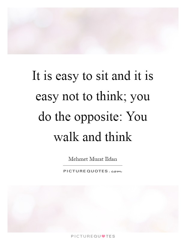 It is easy to sit and it is easy not to think; you do the opposite: You walk and think Picture Quote #1