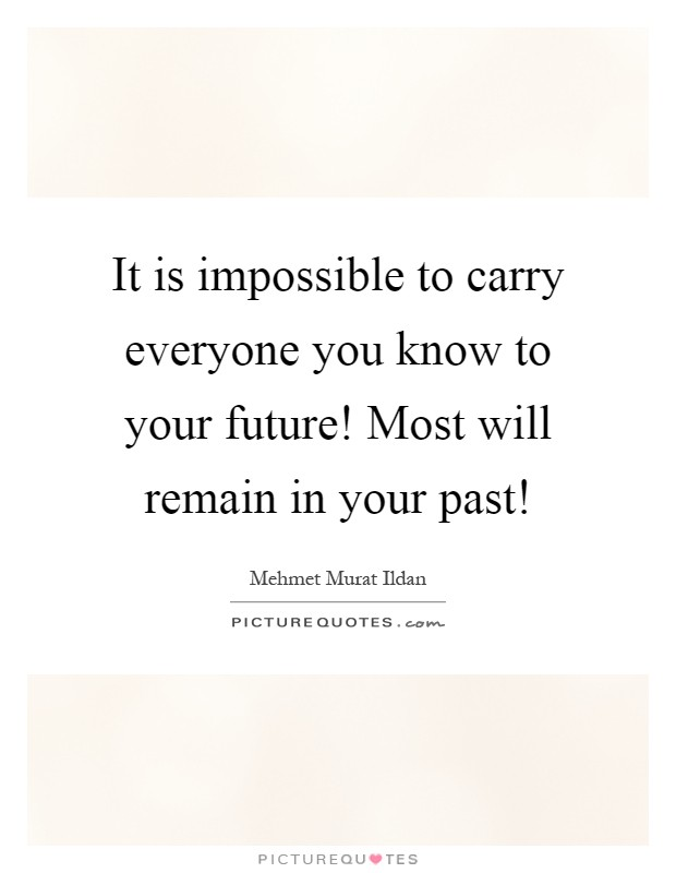 It is impossible to carry everyone you know to your future! Most will remain in your past! Picture Quote #1