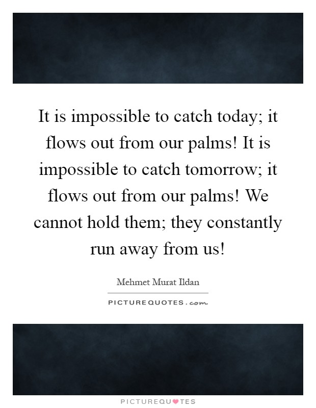 It is impossible to catch today; it flows out from our palms! It is impossible to catch tomorrow; it flows out from our palms! We cannot hold them; they constantly run away from us! Picture Quote #1