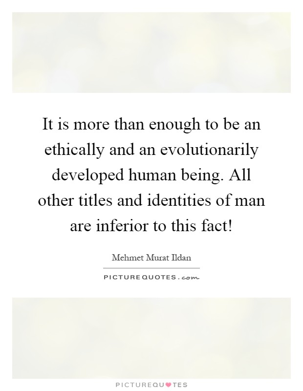 It is more than enough to be an ethically and an evolutionarily developed human being. All other titles and identities of man are inferior to this fact! Picture Quote #1