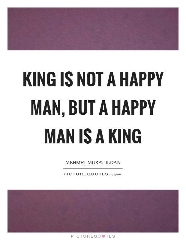 King is not a happy man, but a happy man is a king Picture Quote #1