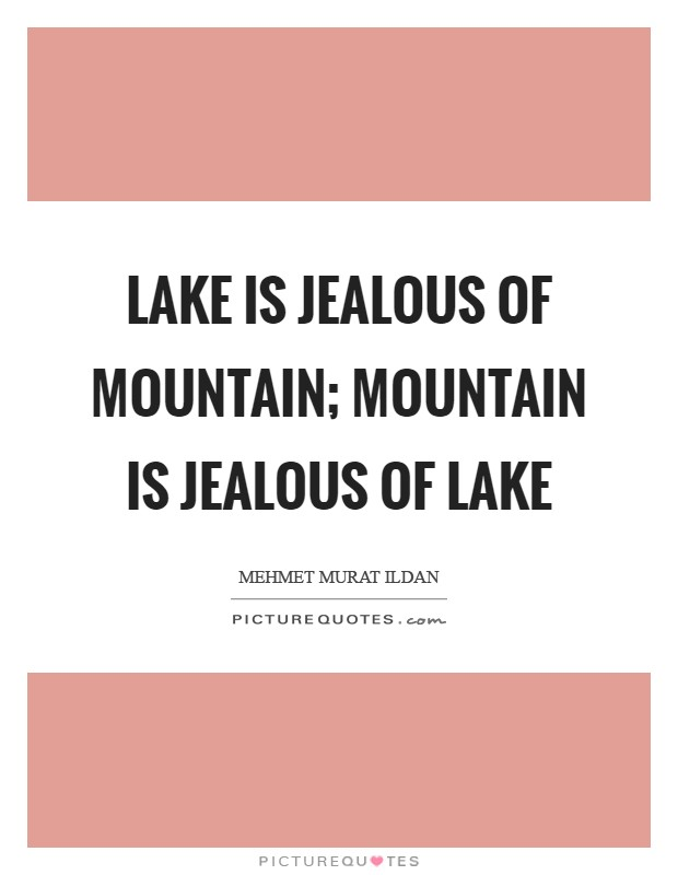 Lake is jealous of mountain; mountain is jealous of lake Picture Quote #1