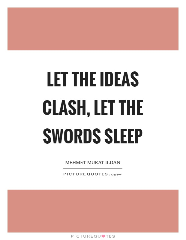 Let the ideas clash, let the swords sleep Picture Quote #1