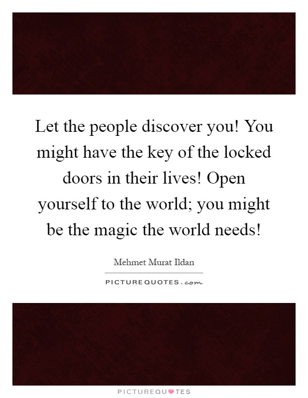 Let the people discover you! You might have the key of the locked doors in their lives! Open yourself to the world; you might be the magic the world needs! Picture Quote #1