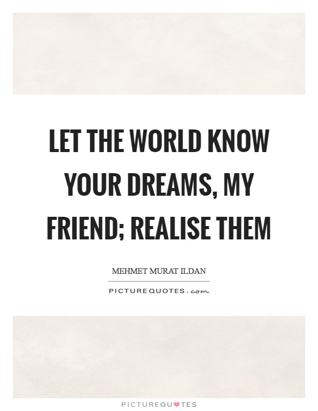 Let the world know your dreams, my friend; realise them Picture Quote #1