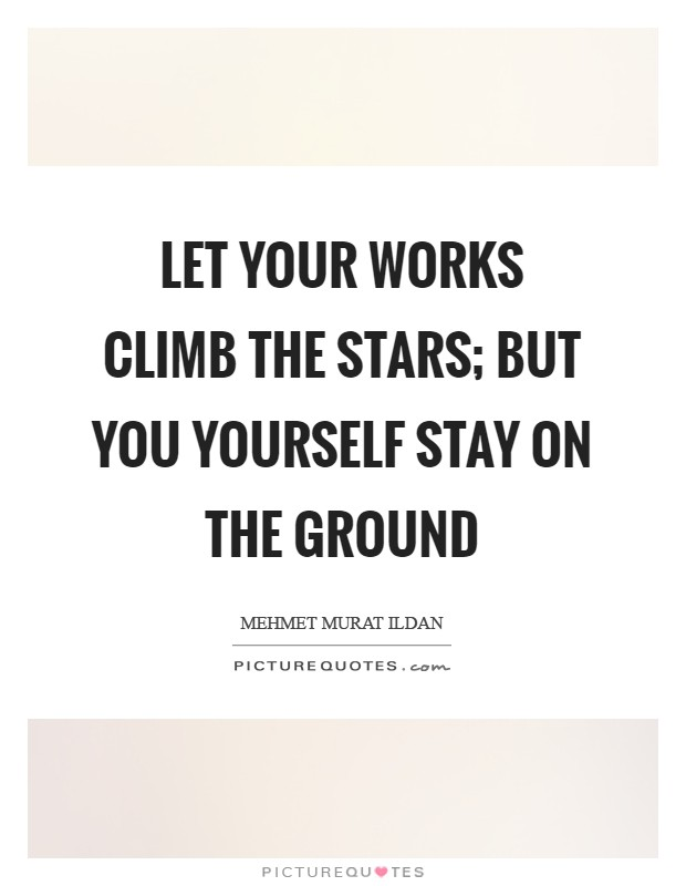 Let your works climb the stars; but you yourself stay on the ground Picture Quote #1