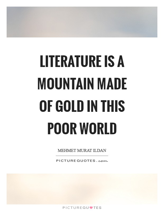 Literature is a mountain made of gold in this poor world Picture Quote #1