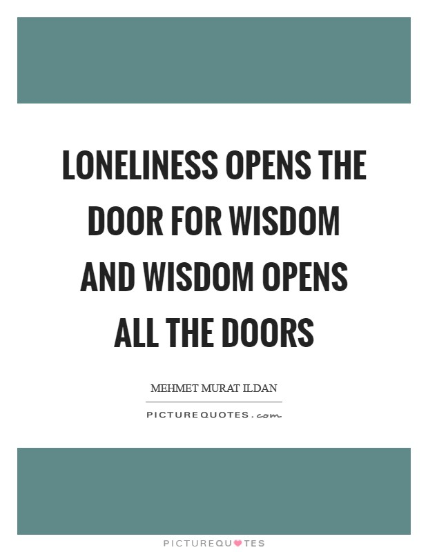 Loneliness opens the door for wisdom and wisdom opens all the doors Picture Quote #1