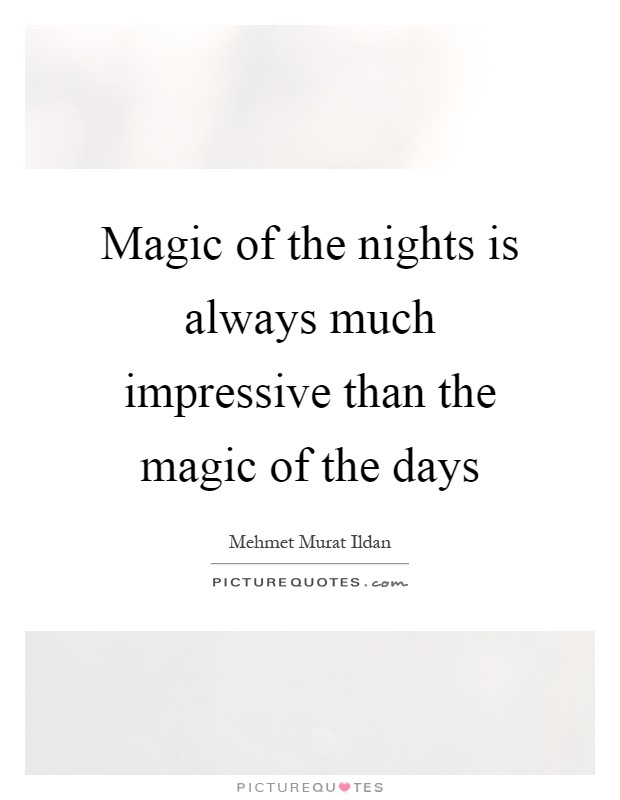 Magic of the nights is always much impressive than the magic of the days Picture Quote #1