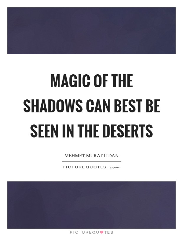 Magic of the shadows can best be seen in the deserts Picture Quote #1