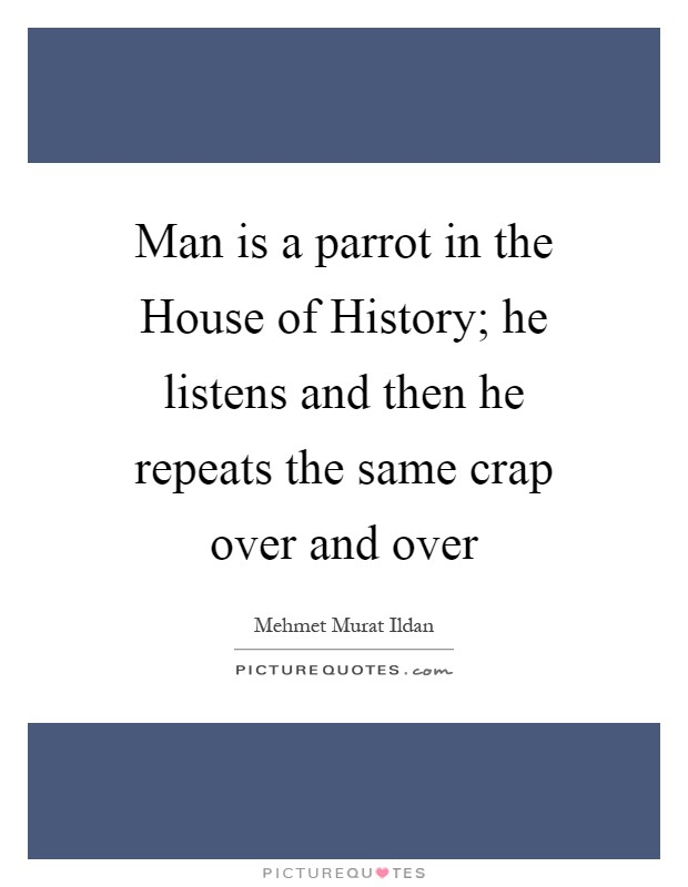 Man is a parrot in the House of History; he listens and then he repeats the same crap over and over Picture Quote #1
