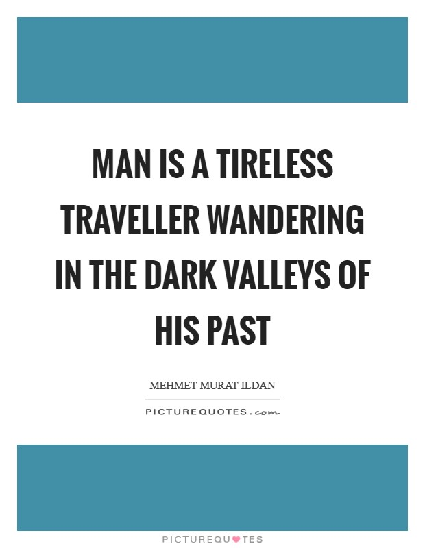 Man is a tireless traveller wandering in the dark valleys of his past Picture Quote #1