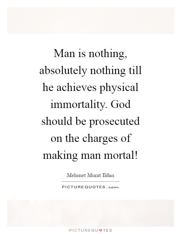 Man is nothing, absolutely nothing till he achieves physical immortality. God should be prosecuted on the charges of making man mortal! Picture Quote #1