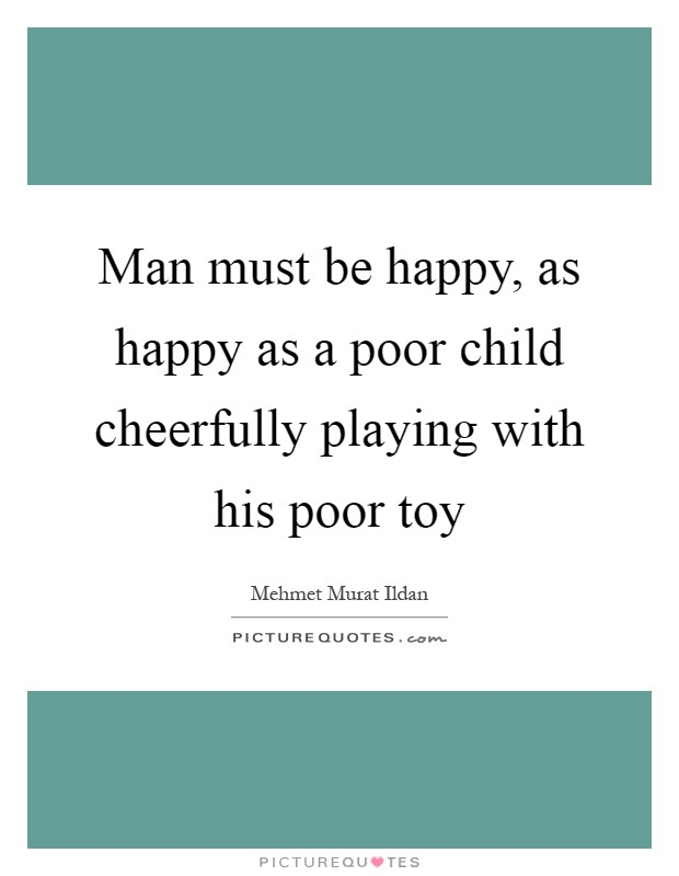 Man must be happy, as happy as a poor child cheerfully playing with his poor toy Picture Quote #1
