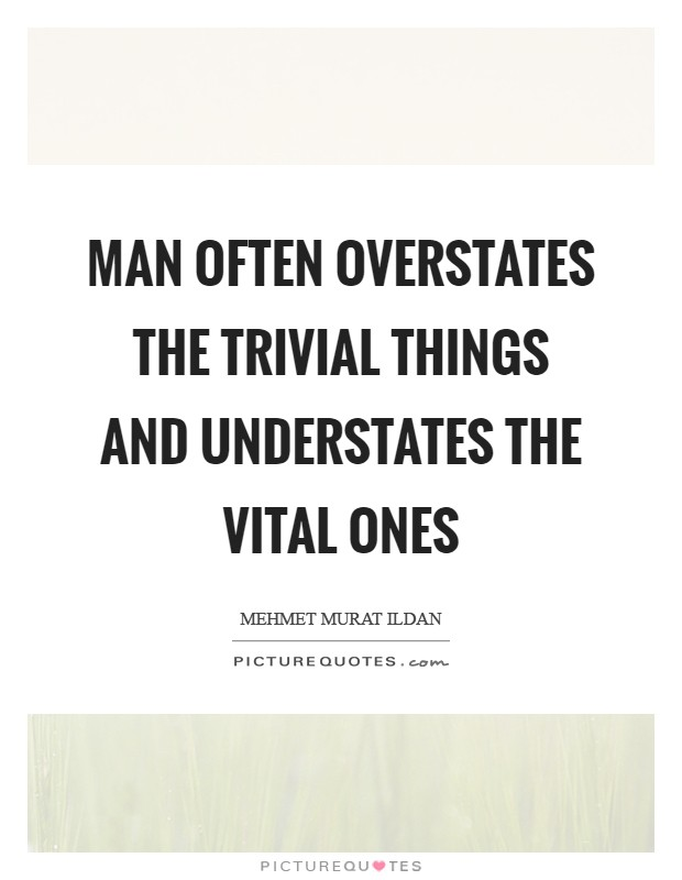 Man often overstates the trivial things and understates the vital ones Picture Quote #1