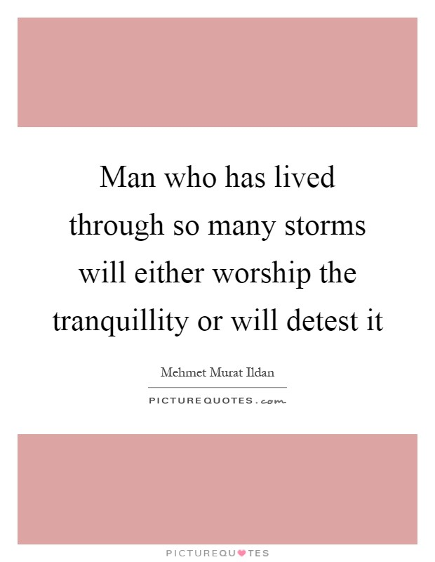 Man who has lived through so many storms will either worship the tranquillity or will detest it Picture Quote #1