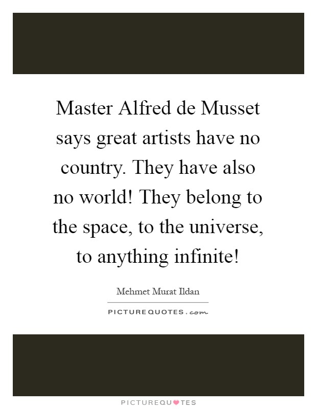 Master Alfred de Musset says great artists have no country. They have also no world! They belong to the space, to the universe, to anything infinite! Picture Quote #1