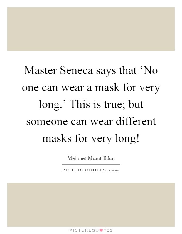 Master Seneca says that 'No one can wear a mask for very long.' This is true; but someone can wear different masks for very long! Picture Quote #1