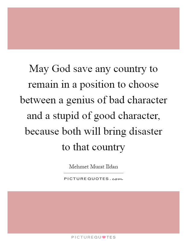 May God save any country to remain in a position to choose between a genius of bad character and a stupid of good character, because both will bring disaster to that country Picture Quote #1