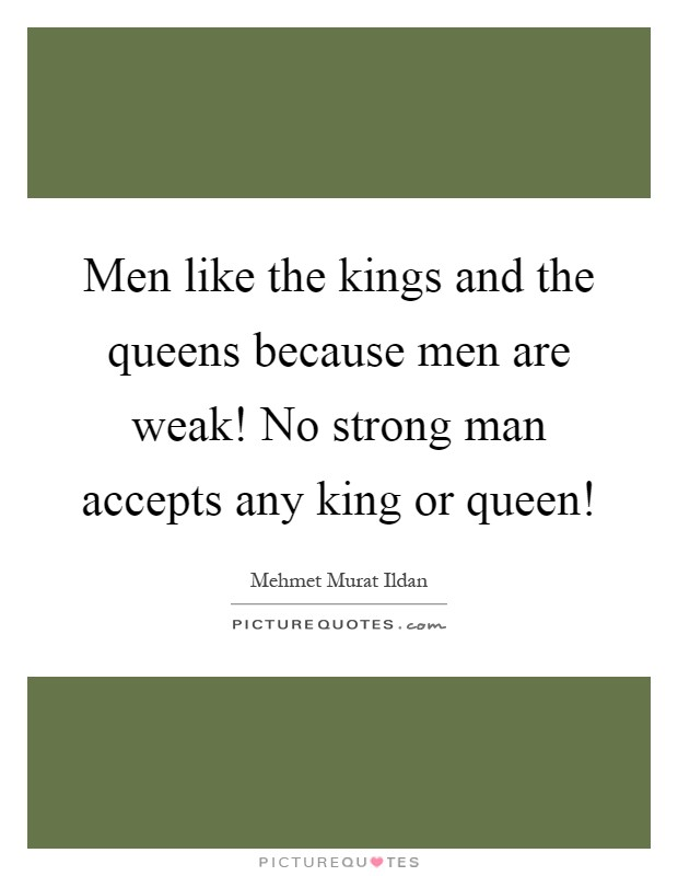 Men like the kings and the queens because men are weak! No strong man accepts any king or queen! Picture Quote #1