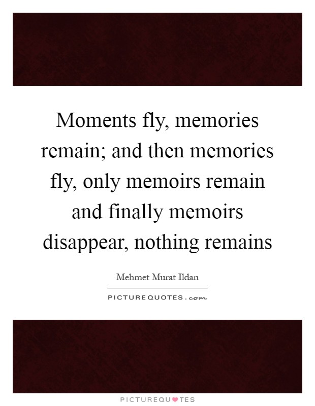 Moments fly, memories remain; and then memories fly, only memoirs remain and finally memoirs disappear, nothing remains Picture Quote #1