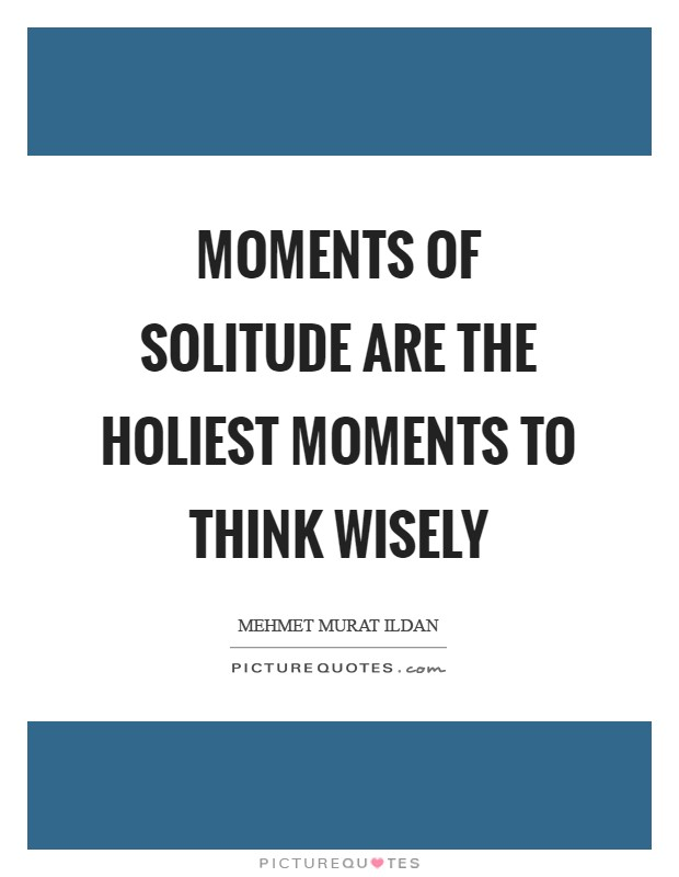 Moments of solitude are the holiest moments to think wisely Picture Quote #1