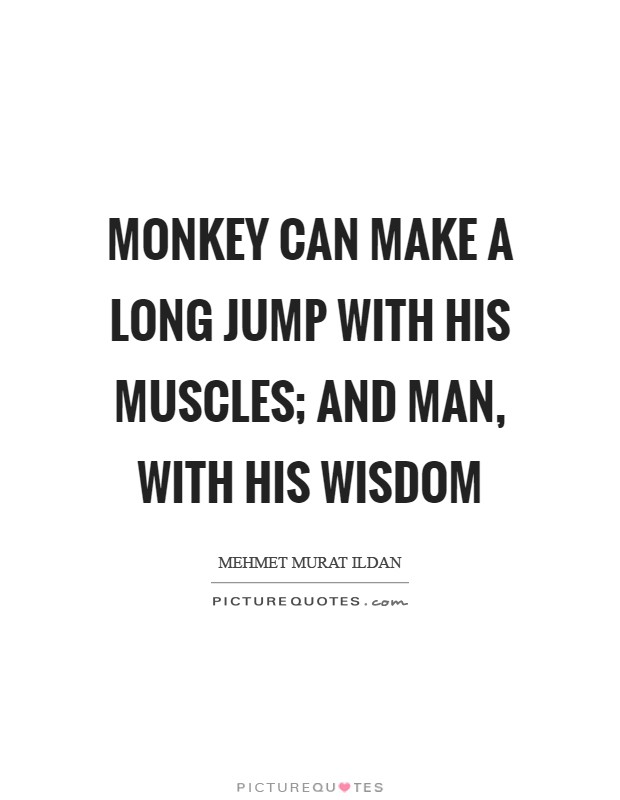 Monkey can make a long jump with his muscles; and man, with his wisdom Picture Quote #1