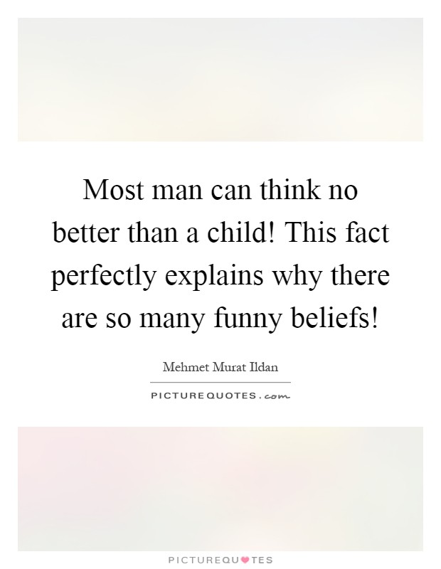 Most man can think no better than a child! This fact perfectly explains why there are so many funny beliefs! Picture Quote #1