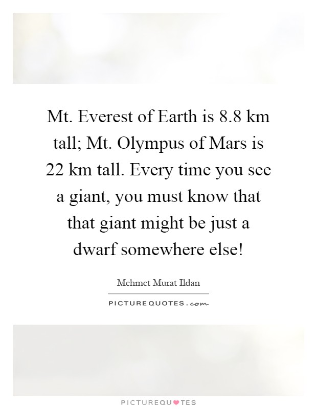 Mt. Everest of Earth is 8.8 km tall; Mt. Olympus of Mars is 22 km tall. Every time you see a giant, you must know that that giant might be just a dwarf somewhere else! Picture Quote #1