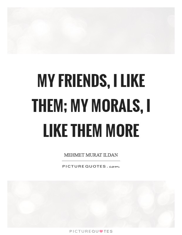 My friends, I like them; my morals, I like them more Picture Quote #1