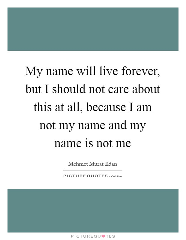 My name will live forever, but I should not care about this at all, because I am not my name and my name is not me Picture Quote #1