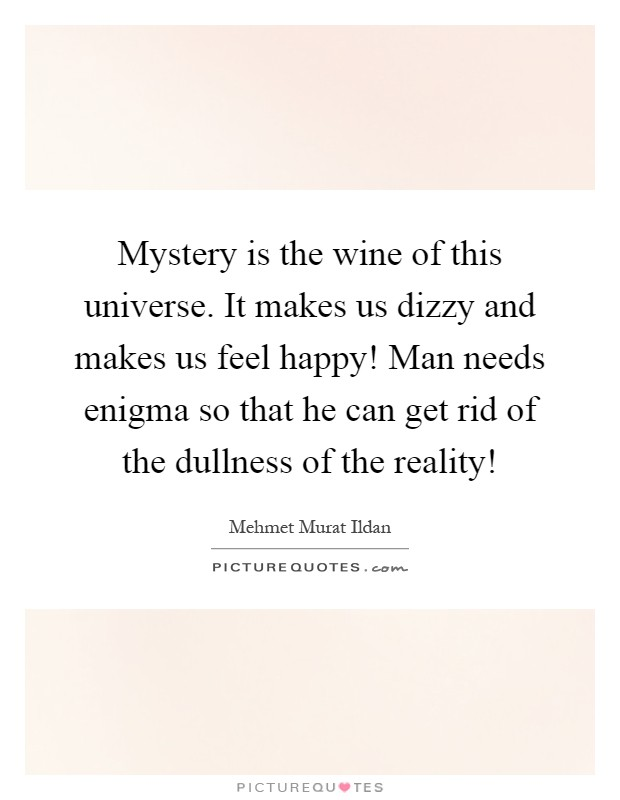 Mystery is the wine of this universe. It makes us dizzy and makes us feel happy! Man needs enigma so that he can get rid of the dullness of the reality! Picture Quote #1
