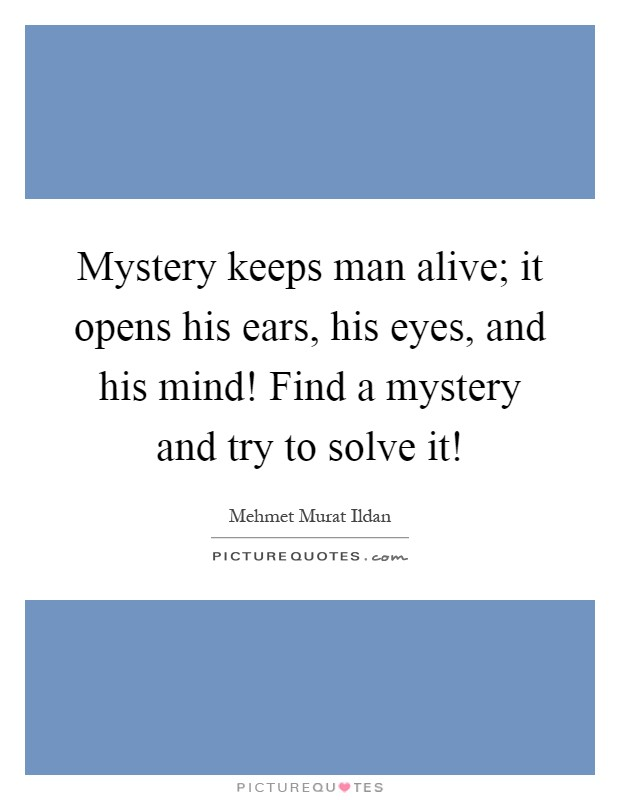 Mystery keeps man alive; it opens his ears, his eyes, and his mind! Find a mystery and try to solve it! Picture Quote #1