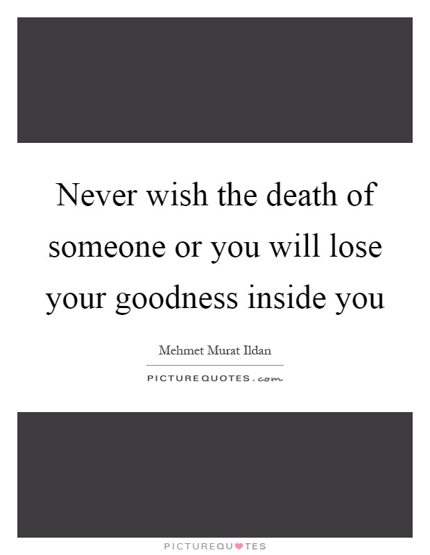 Never wish the death of someone or you will lose your goodness inside you Picture Quote #1