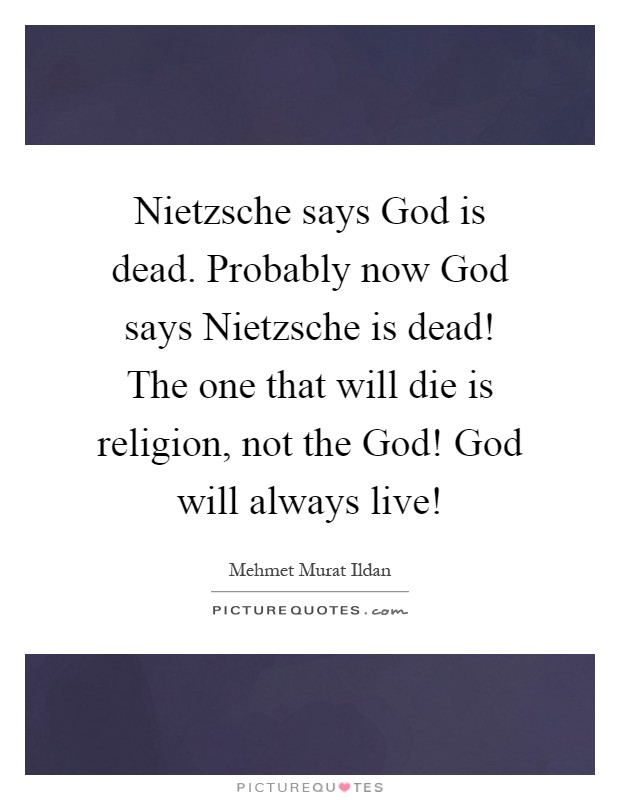 Nietzsche says God is dead. Probably now God says Nietzsche is dead! The one that will die is religion, not the God! God will always live! Picture Quote #1