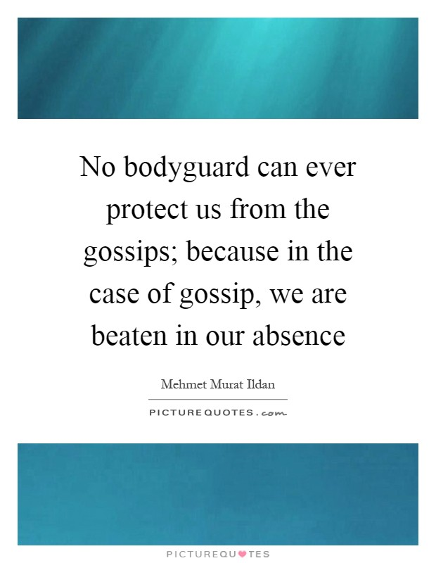 No bodyguard can ever protect us from the gossips; because in the case of gossip, we are beaten in our absence Picture Quote #1