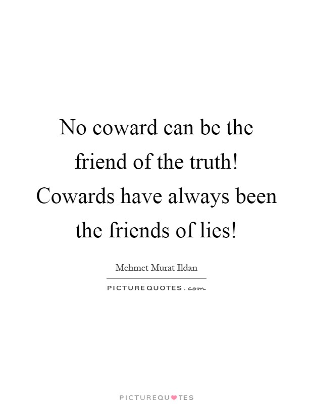 No coward can be the friend of the truth! Cowards have always been the friends of lies! Picture Quote #1