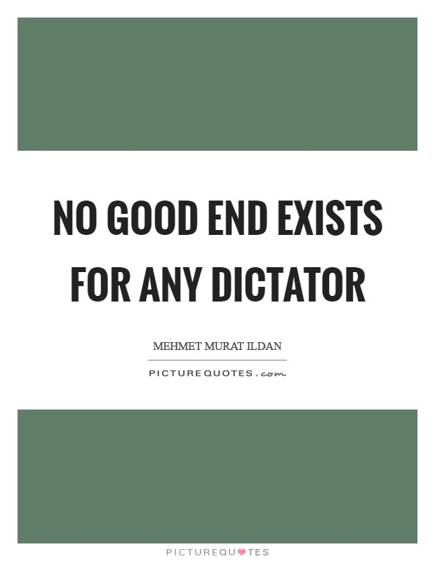 No good end exists for any dictator Picture Quote #1