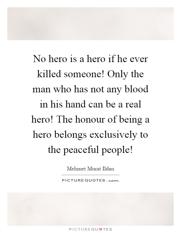 No hero is a hero if he ever killed someone! Only the man who has not any blood in his hand can be a real hero! The honour of being a hero belongs exclusively to the peaceful people! Picture Quote #1