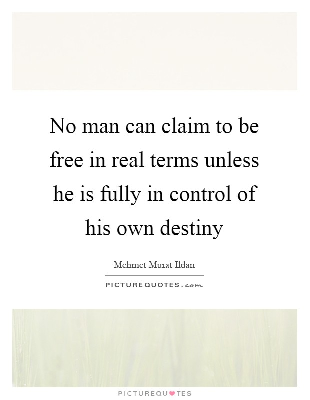 No man can claim to be free in real terms unless he is fully in control of his own destiny Picture Quote #1