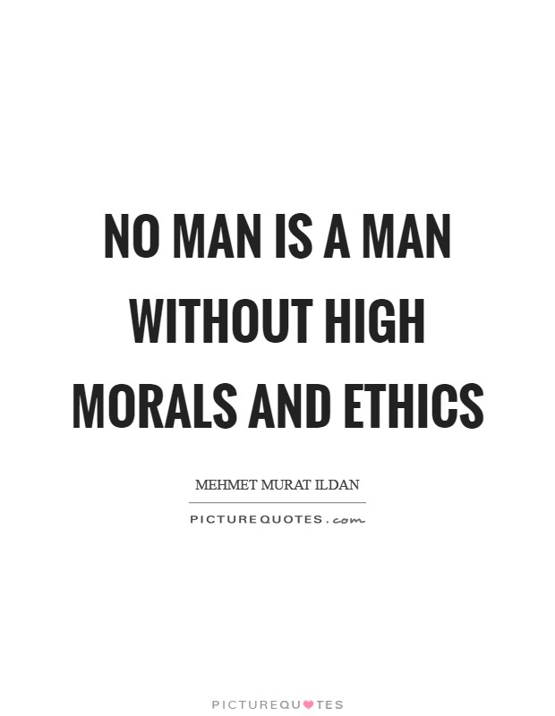 No man is a man without high morals and ethics Picture Quote #1