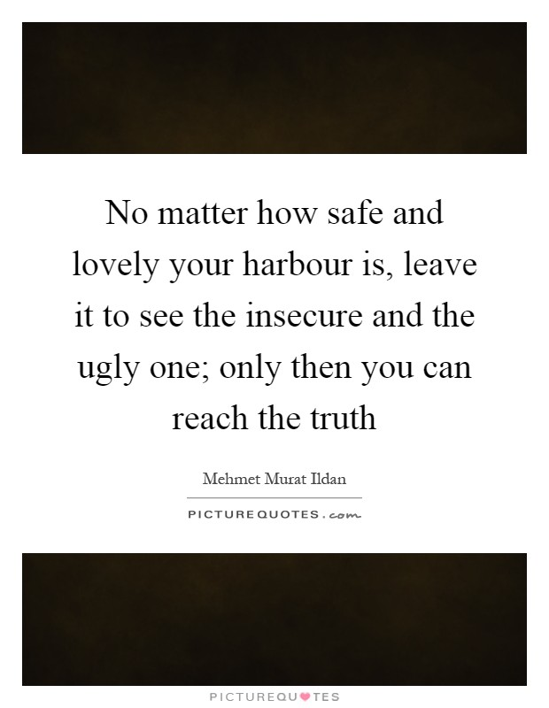 No matter how safe and lovely your harbour is, leave it to see the insecure and the ugly one; only then you can reach the truth Picture Quote #1
