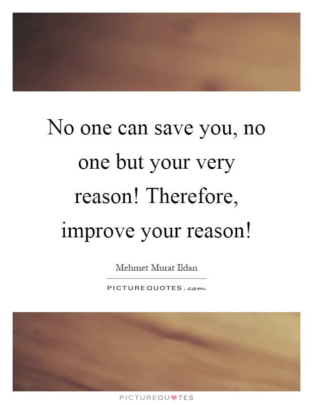 No one can save you, no one but your very reason! Therefore, improve your reason! Picture Quote #1