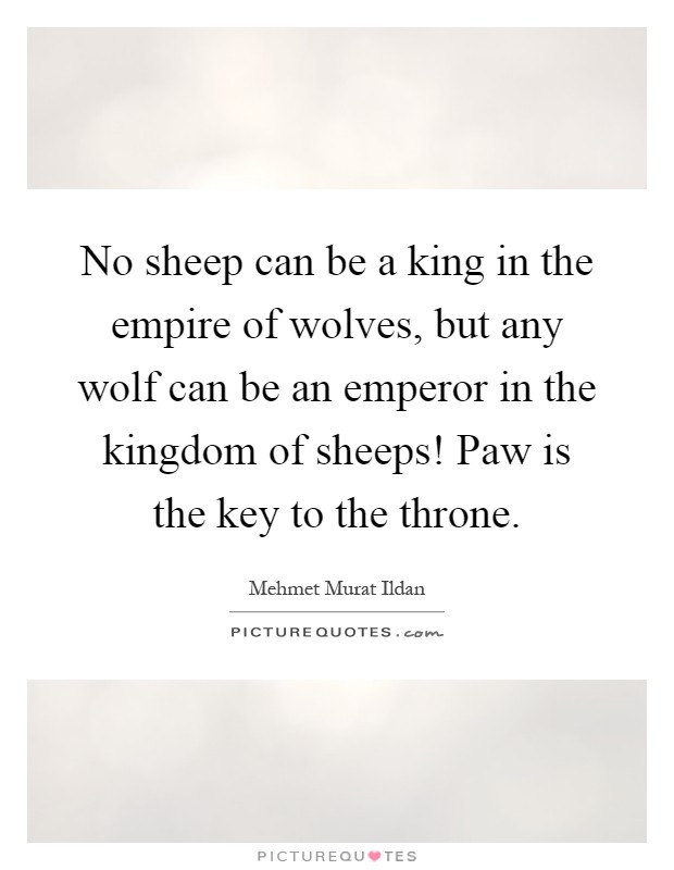 No sheep can be a king in the empire of wolves, but any wolf can be an emperor in the kingdom of sheeps! Paw is the key to the throne Picture Quote #1