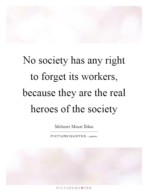 No society has any right to forget its workers, because they are the real heroes of the society Picture Quote #1
