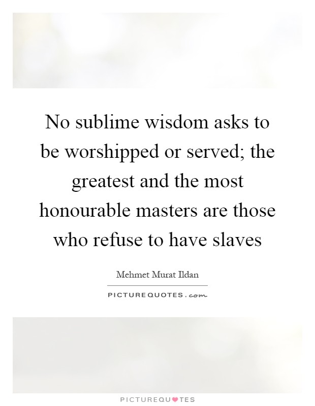 No sublime wisdom asks to be worshipped or served; the greatest and the most honourable masters are those who refuse to have slaves Picture Quote #1