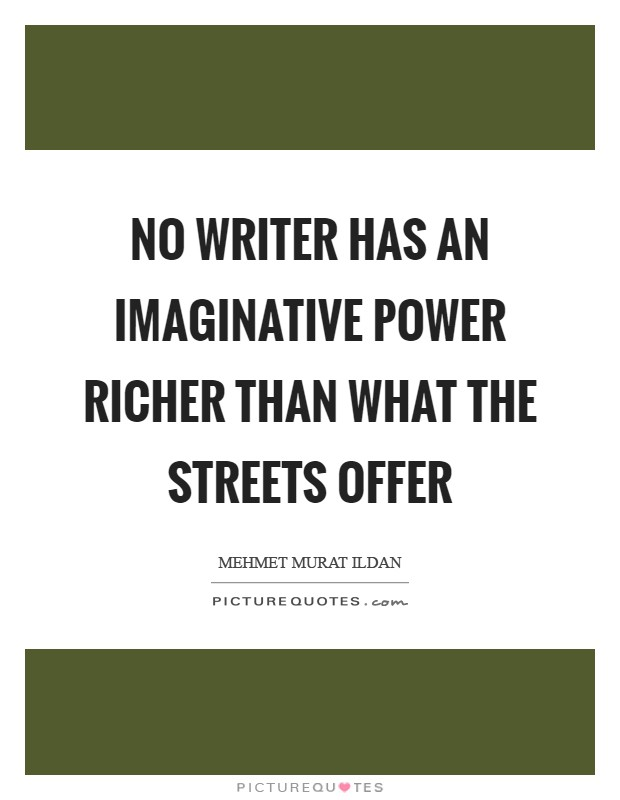 No writer has an imaginative power richer than what the streets offer Picture Quote #1