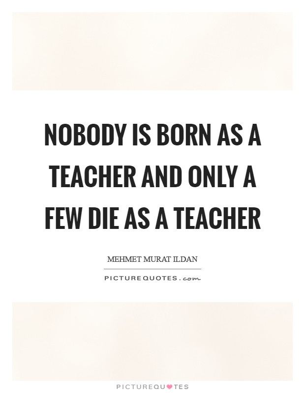 Nobody is born as a teacher and only a few die as a teacher Picture Quote #1