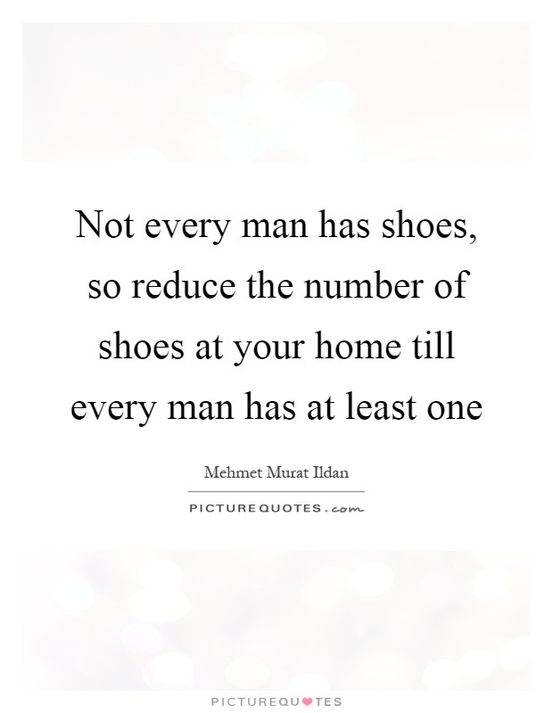 Not every man has shoes, so reduce the number of shoes at your home till every man has at least one Picture Quote #1