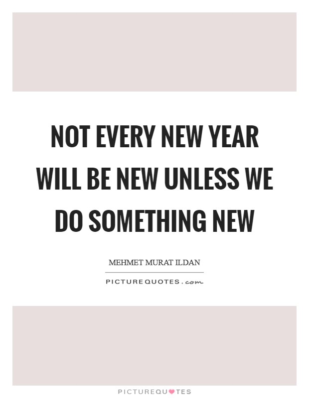 Not every New Year will be new unless we do something new Picture Quote #1